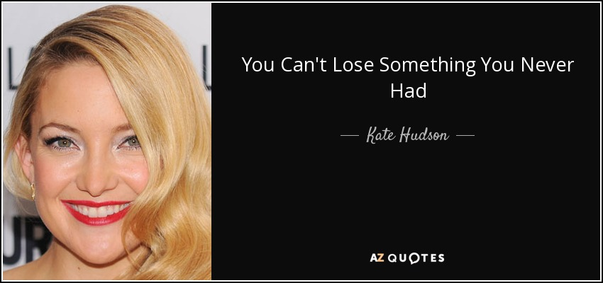 You Can't Lose Something You Never Had - Kate Hudson