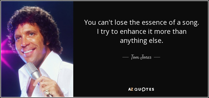 You can't lose the essence of a song. I try to enhance it more than anything else. - Tom Jones