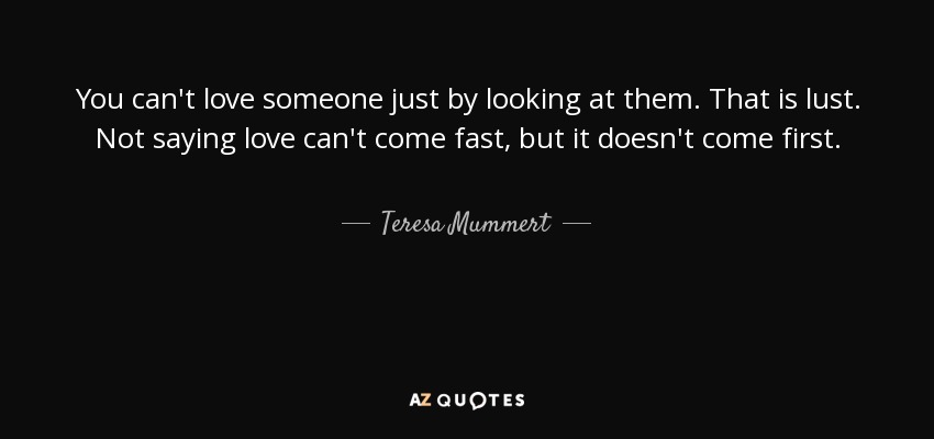 You can't love someone just by looking at them. That is lust. Not saying love can't come fast, but it doesn't come first. - Teresa Mummert