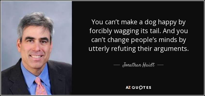 Jonathan Haidt Quote You Cant Make A Dog Happy By Forcibly Wagging