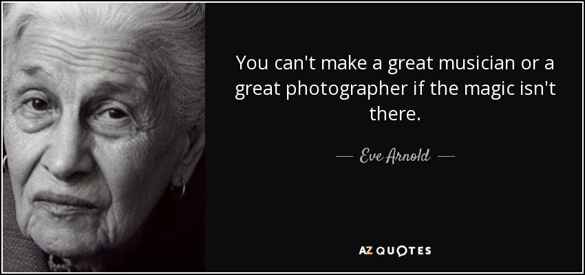 You can't make a great musician or a great photographer if the magic isn't there. - Eve Arnold
