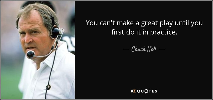 You can't make a great play until you first do it in practice. - Chuck Noll