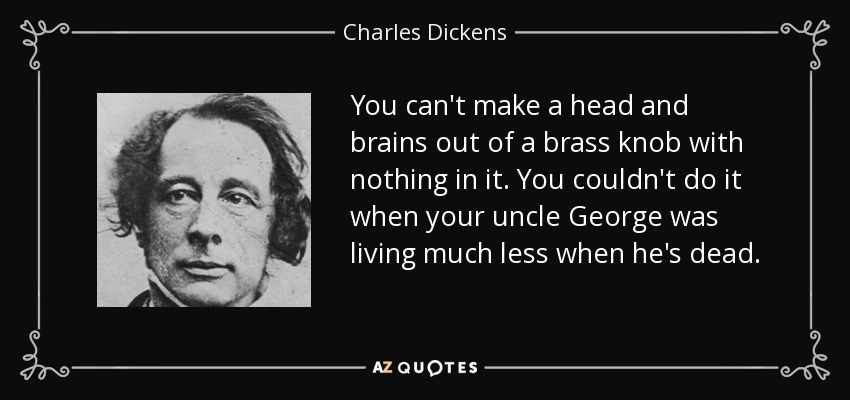 You can't make a head and brains out of a brass knob with nothing in it. You couldn't do it when your uncle George was living much less when he's dead. - Charles Dickens
