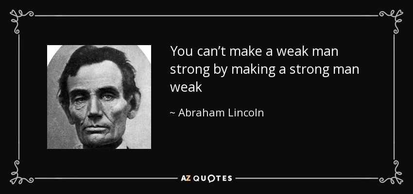 You can't make a weak man strong by making a strong man weak - Abraham Lincoln