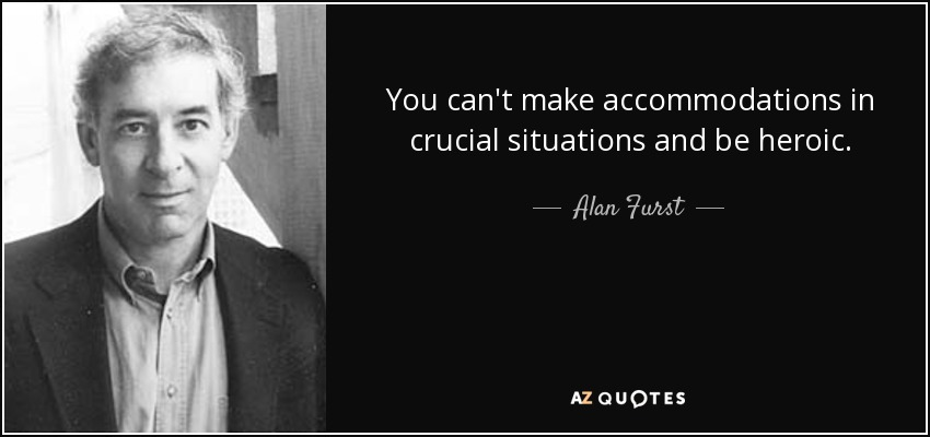 You can't make accommodations in crucial situations and be heroic. - Alan Furst