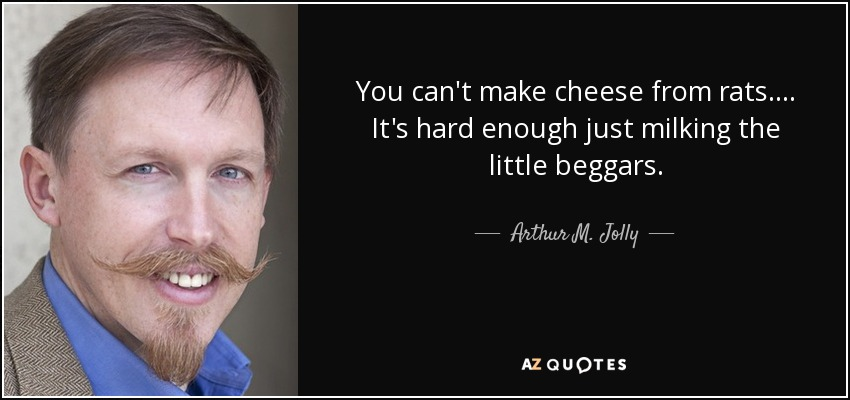You can't make cheese from rats. ... It's hard enough just milking the little beggars. - Arthur M. Jolly