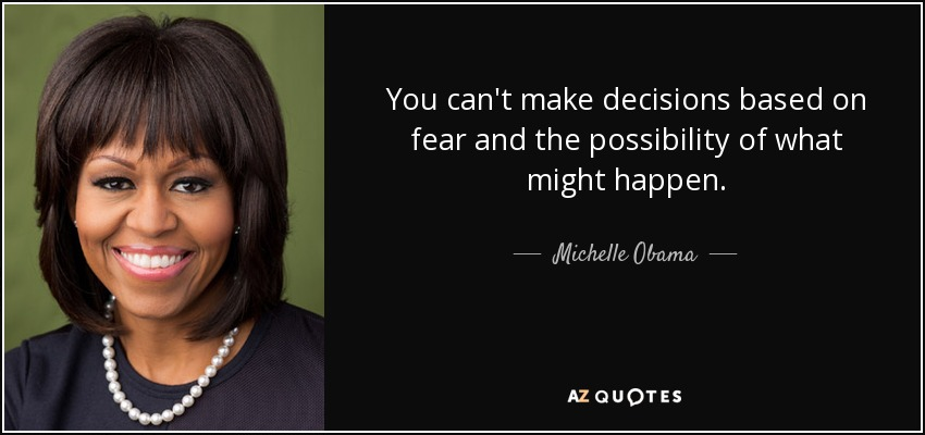 You can't make decisions based on fear and the possibility of what might happen. - Michelle Obama