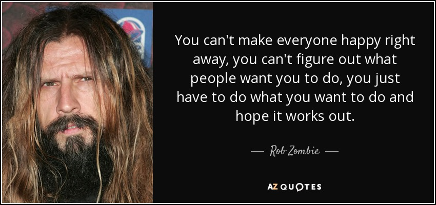 You can't make everyone happy right away, you can't figure out what people want you to do, you just have to do what you want to do and hope it works out. - Rob Zombie