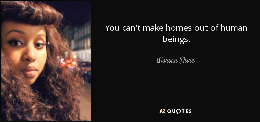 You can't make homes out of human beings. - Warsan Shire
