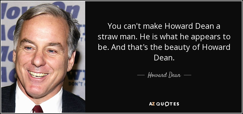 You can't make Howard Dean a straw man. He is what he appears to be. And that's the beauty of Howard Dean. - Howard Dean