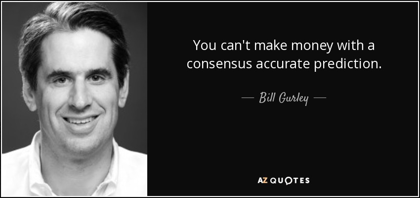 You can't make money with a consensus accurate prediction. - Bill Gurley