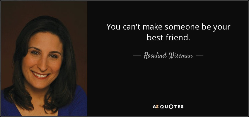 You can't make someone be your best friend. - Rosalind Wiseman