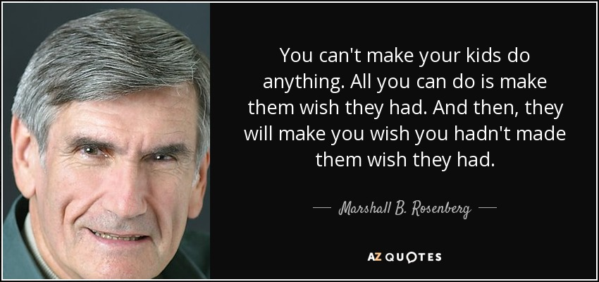You can't make your kids do anything. All you can do is make them wish they had. And then, they will make you wish you hadn't made them wish they had. - Marshall B. Rosenberg