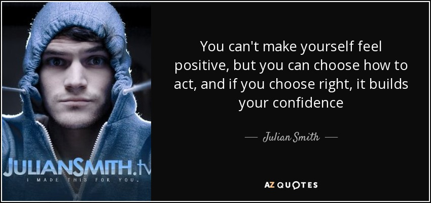 You can't make yourself feel positive, but you can choose how to act, and if you choose right, it builds your confidence - Julian Smith