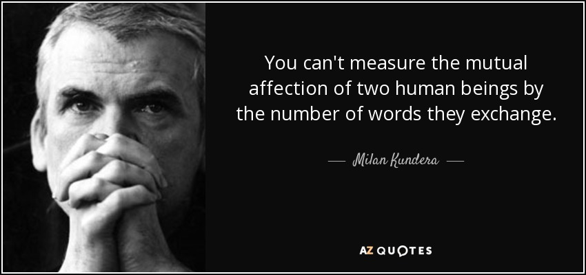 You can't measure the mutual affection of two human beings by the number of words they exchange. - Milan Kundera