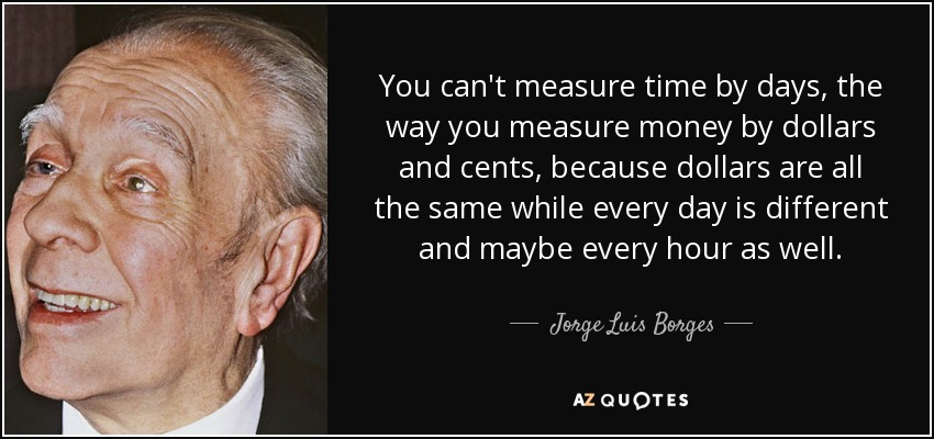 You can't measure time by days, the way you measure money by dollars and cents, because dollars are all the same while every day is different and maybe every hour as well. - Jorge Luis Borges