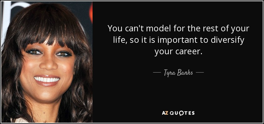 You can't model for the rest of your life, so it is important to diversify your career. - Tyra Banks
