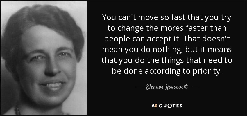 You can't move so fast that you try to change the mores faster than people can accept it. That doesn't mean you do nothing, but it means that you do the things that need to be done according to priority. - Eleanor Roosevelt