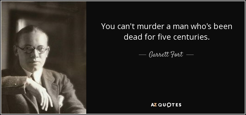 You can't murder a man who's been dead for five centuries. - Garrett Fort