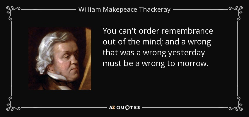 You can't order remembrance out of the mind; and a wrong that was a wrong yesterday must be a wrong to-morrow. - William Makepeace Thackeray