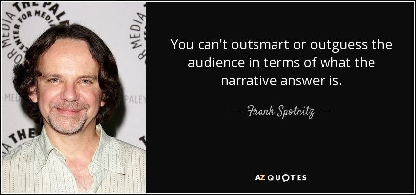 You can't outsmart or outguess the audience in terms of what the narrative answer is. - Frank Spotnitz