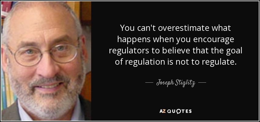 You can't overestimate what happens when you encourage regulators to believe that the goal of regulation is not to regulate. - Joseph Stiglitz
