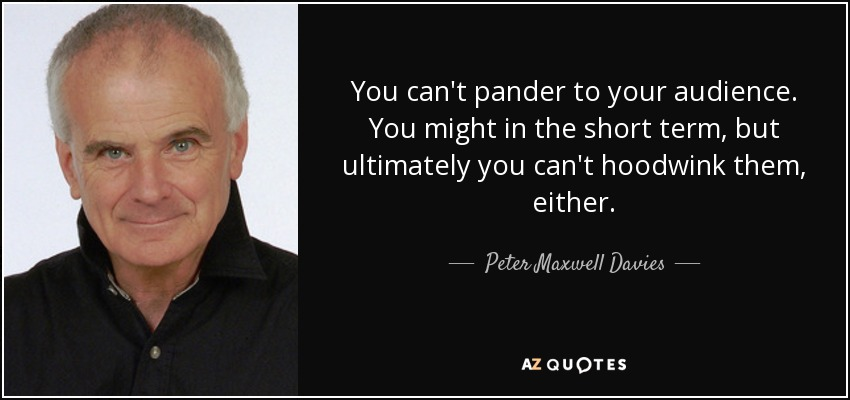 You can't pander to your audience. You might in the short term, but ultimately you can't hoodwink them, either. - Peter Maxwell Davies