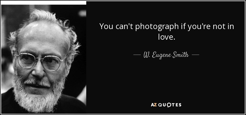 You can't photograph if you're not in love. - W. Eugene Smith