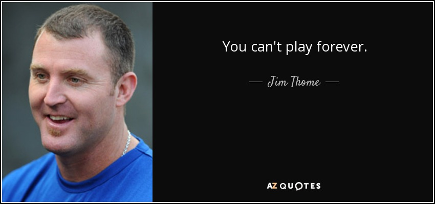 You can't play forever. - Jim Thome