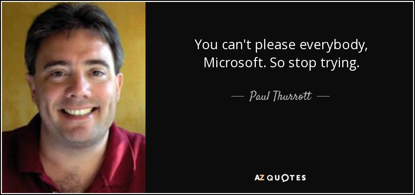 You can't please everybody, Microsoft. So stop trying. - Paul Thurrott