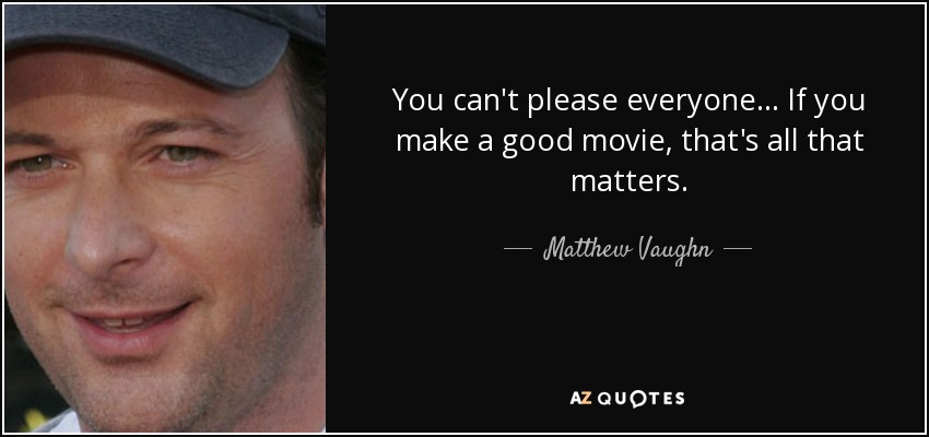 You can't please everyone... If you make a good movie, that's all that matters. - Matthew Vaughn