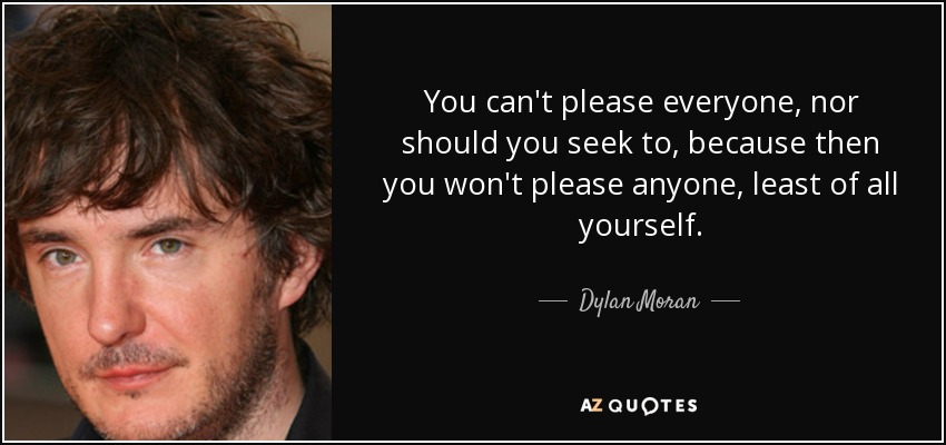 You can't please everyone, nor should you seek to, because then you won't please anyone, least of all yourself. - Dylan Moran