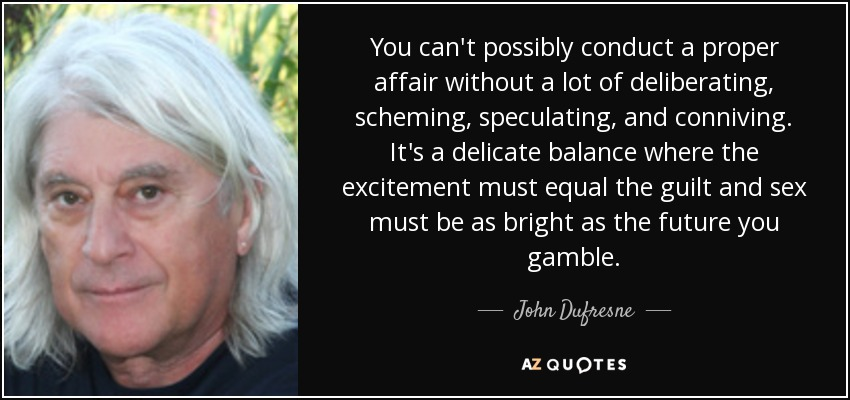 You can't possibly conduct a proper affair without a lot of deliberating, scheming, speculating, and conniving. It's a delicate balance where the excitement must equal the guilt and sex must be as bright as the future you gamble. - John Dufresne