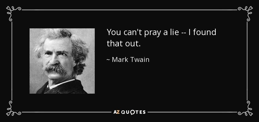 You can't pray a lie -- I found that out. - Mark Twain
