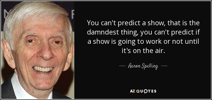 You can't predict a show, that is the damndest thing, you can't predict if a show is going to work or not until it's on the air. - Aaron Spelling