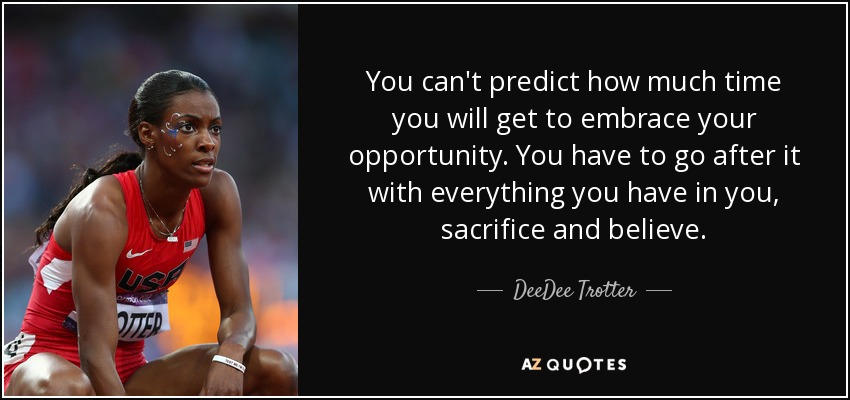 You can't predict how much time you will get to embrace your opportunity. You have to go after it with everything you have in you, sacrifice and believe. - DeeDee Trotter