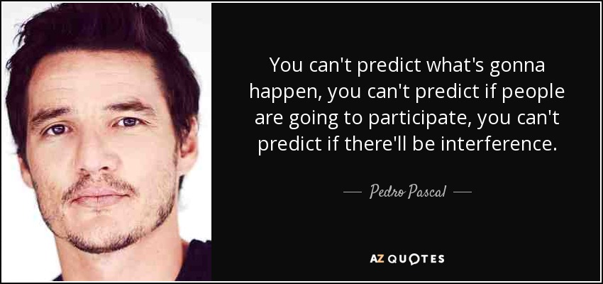 You can't predict what's gonna happen, you can't predict if people are going to participate, you can't predict if there'll be interference. - Pedro Pascal