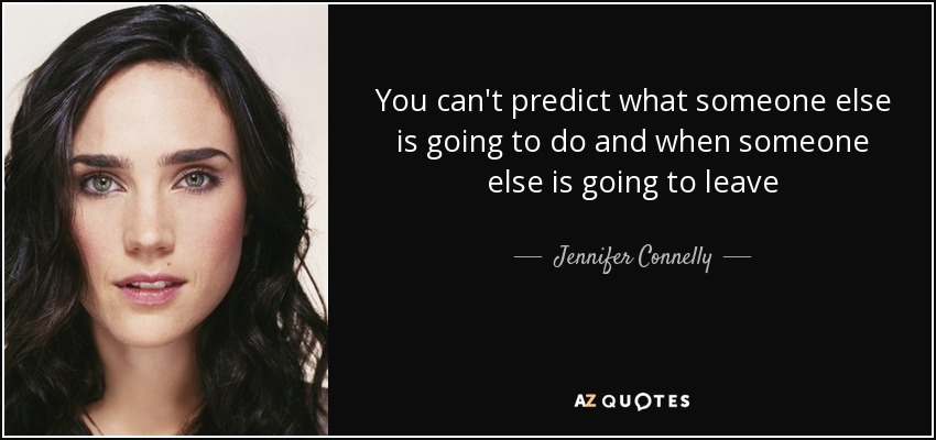 You can't predict what someone else is going to do and when someone else is going to leave - Jennifer Connelly