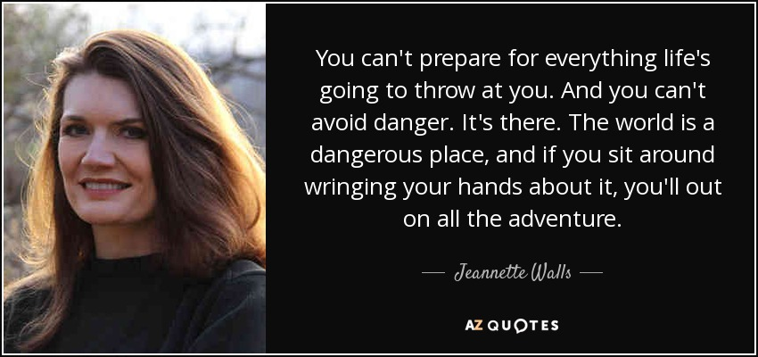 You can't prepare for everything life's going to throw at you. And you can't avoid danger. It's there. The world is a dangerous place, and if you sit around wringing your hands about it, you'll out on all the adventure. - Jeannette Walls