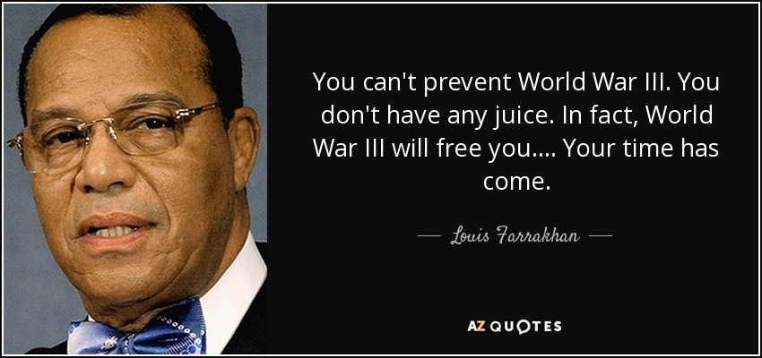 You can't prevent World War III. You don't have any juice. In fact, World War III will free you. ... Your time has come. - Louis Farrakhan