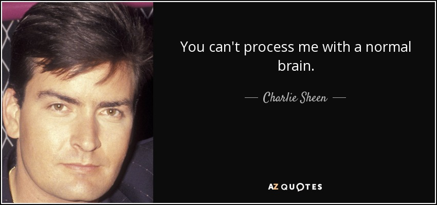 You can't process me with a normal brain. - Charlie Sheen