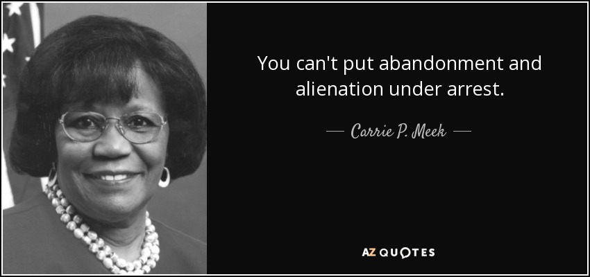 You can't put abandonment and alienation under arrest. - Carrie P. Meek
