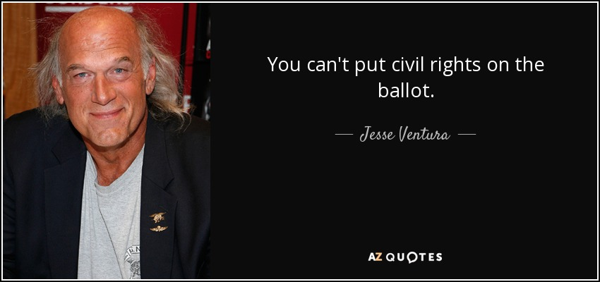 You can't put civil rights on the ballot. - Jesse Ventura