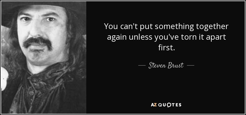 You can't put something together again unless you've torn it apart first. - Steven Brust
