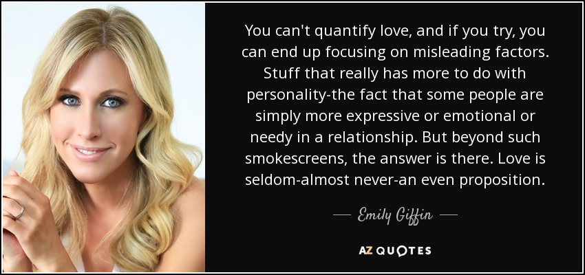 You can't quantify love, and if you try, you can end up focusing on misleading factors. Stuff that really has more to do with personality-the fact that some people are simply more expressive or emotional or needy in a relationship. But beyond such smokescreens, the answer is there. Love is seldom-almost never-an even proposition. - Emily Giffin