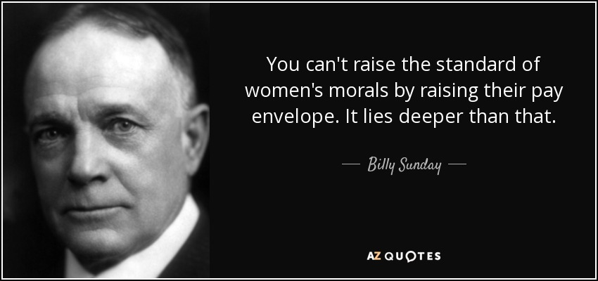 You can't raise the standard of women's morals by raising their pay envelope. It lies deeper than that. - Billy Sunday