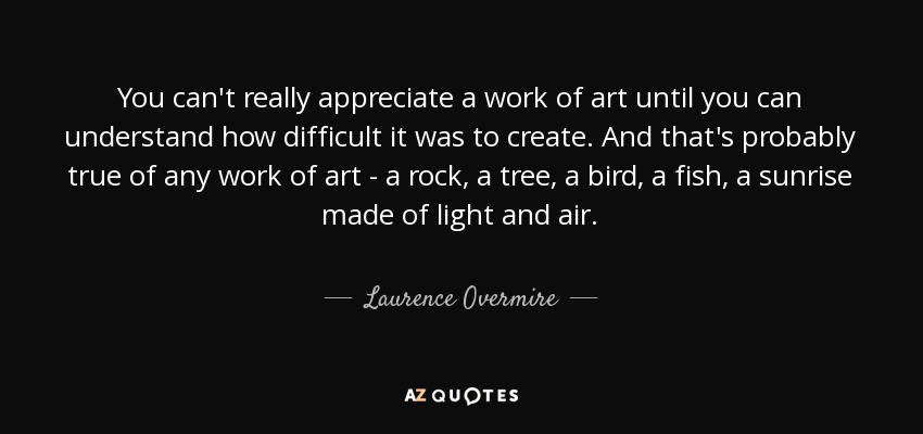 You can't really appreciate a work of art until you can understand how difficult it was to create. And that's probably true of any work of art - a rock, a tree, a bird, a fish, a sunrise made of light and air. - Laurence Overmire