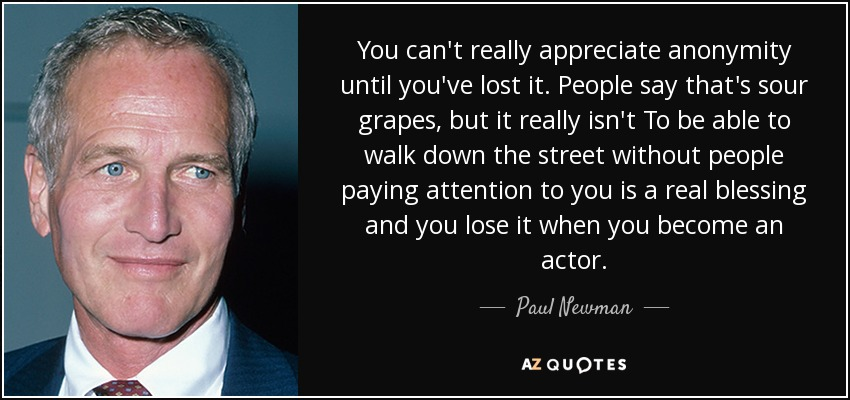 You can't really appreciate anonymity until you've lost it. People say that's sour grapes, but it really isn't To be able to walk down the street without people paying attention to you is a real blessing and you lose it when you become an actor. - Paul Newman