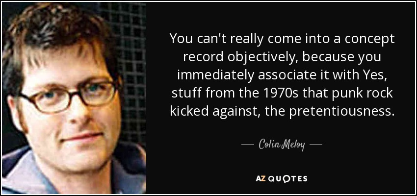 You can't really come into a concept record objectively, because you immediately associate it with Yes, stuff from the 1970s that punk rock kicked against, the pretentiousness. - Colin Meloy