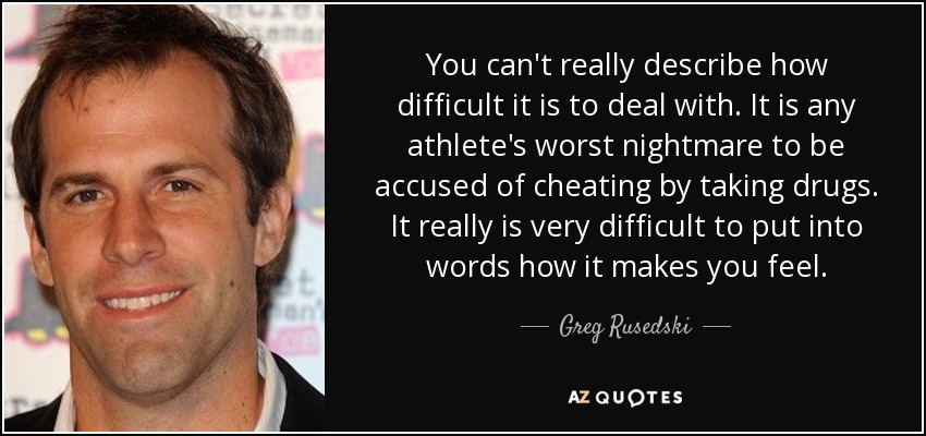 You can't really describe how difficult it is to deal with. It is any athlete's worst nightmare to be accused of cheating by taking drugs. It really is very difficult to put into words how it makes you feel. - Greg Rusedski